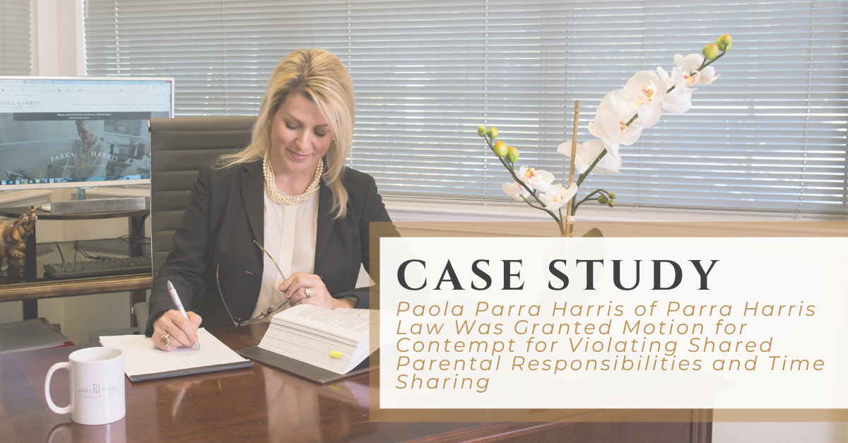 Case Study | Paola Parra Harris of Parra Harris Law Was Granted Motion for Contempt for Violating Shared Parental Responsibilities and Time Sharing